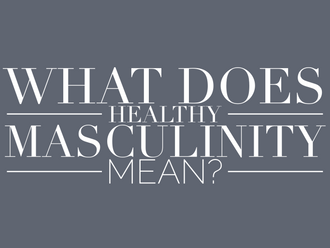 What Does Healthy Masculinity Mean? (Read Time - 5 min)