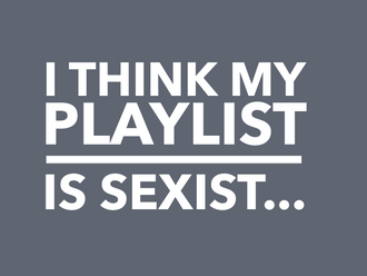 I Think My Playlist is Sexist... (3 min read)