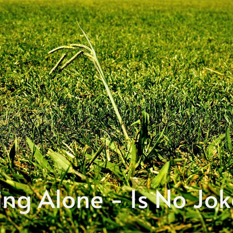 Being alone, is no joke.