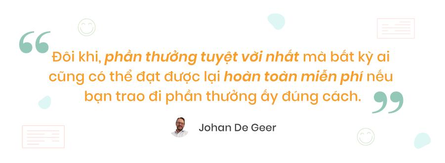 Ông Johan De Geer: Đôi khi, phần thưởng tuyệt vời nhất mà bất kỳ ai cũng có thể nhận được lại hoàn toàn miễn phí nếu bạn trao đi đúng cách. Đây không phải là sự lựa chọn một trong hai, bạn cần phải có cả hai điều trên