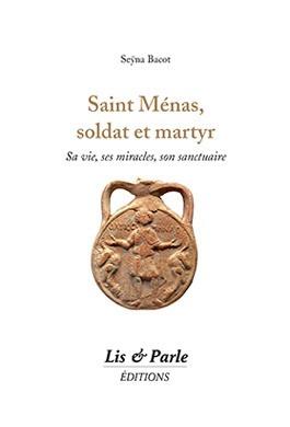 Saint Ménas, soldat et martyr : sa vie, ses miracles, son sanctuaire