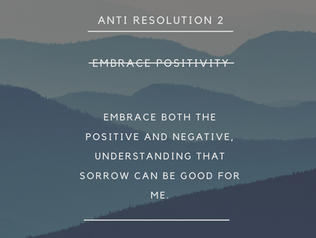 Anti-Resolution #2 -Embrace positivity?Or maybe bad things can be good for me.