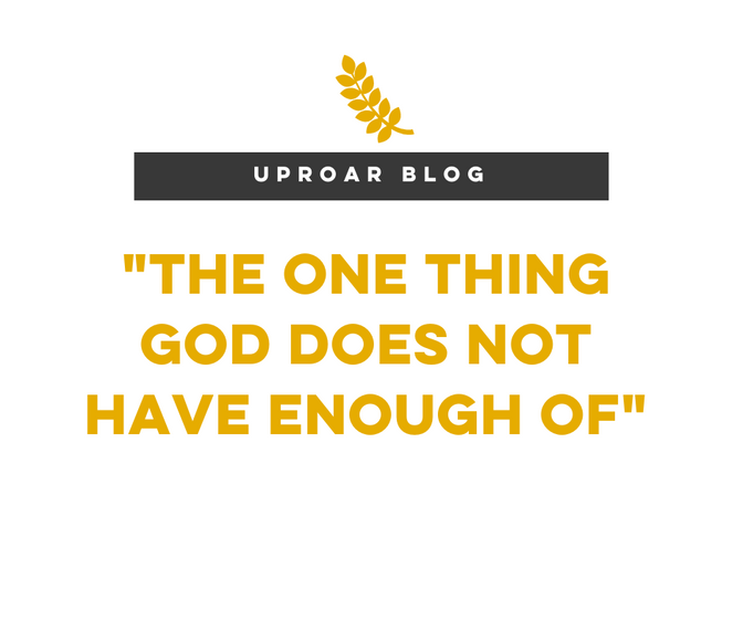 One thing God does not have enough of....