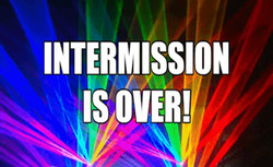 INTERMISSION IS OVER