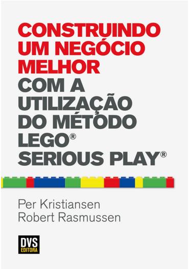 Construindo um negócio melhor com o método LEGO SERIOUS PLAY - Autor Robert Rasmussen