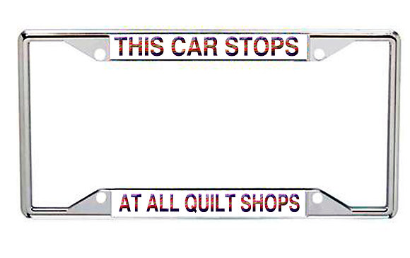 This Car Stop At All Quilt Shops Every State Metal License Frame
