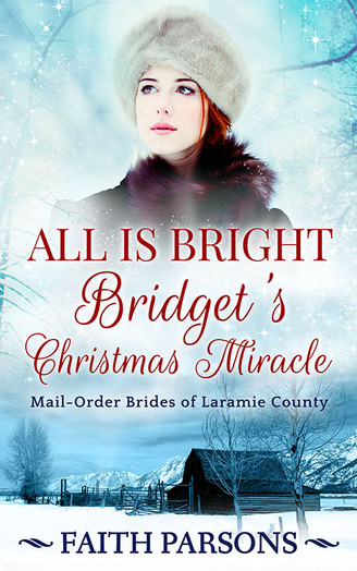All Is Bright: Bridget's Christmas Miracle: A Christmas Story - Clean Historical Western Romance (Mail-Order Brides of Laramie County Book 1) Faith Parsons