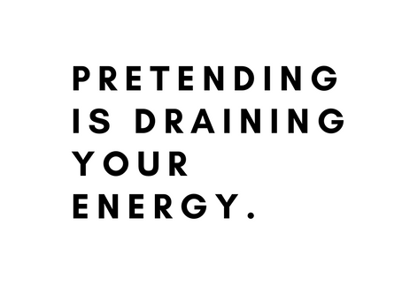 Pretending to be something you are not is exhausting.