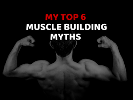 My Top 6 Muscle Building Myths - Busted
