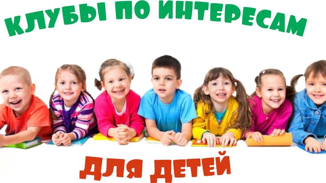 Клубы по интересам для детей!