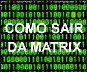 Aprenda a Sair da Matrix