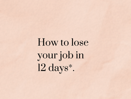 *Or,12 things I learned after losing my job just 12 days in...