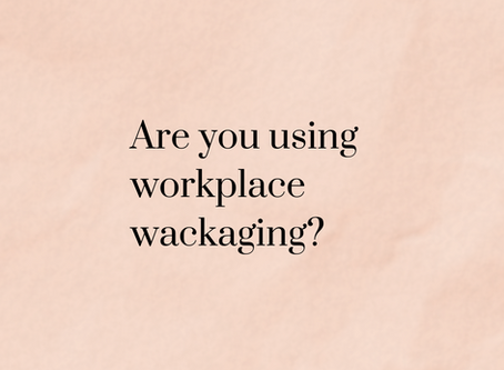 Are you using workplace wackaging?