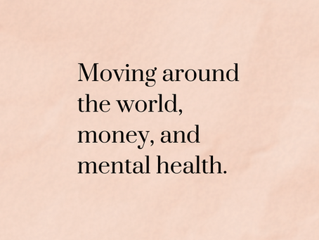 Moving halfway around the world,  money & mental health