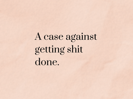 A Case Against Getting Shit Done