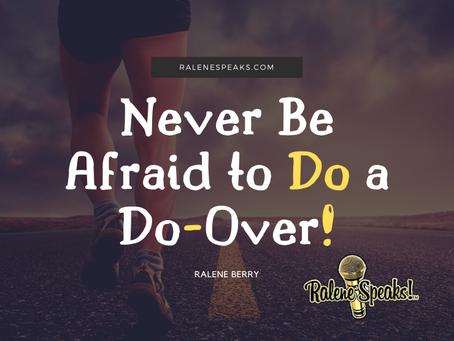 Never Be Afraid to Do a Do-Over!