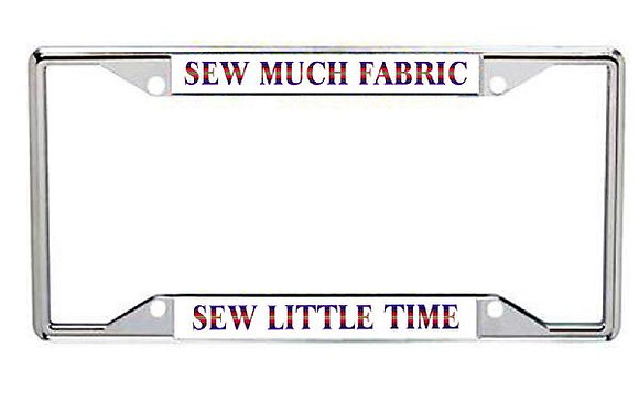 Sew Much Fabric... Sew Little Time Metal License Plate Frame