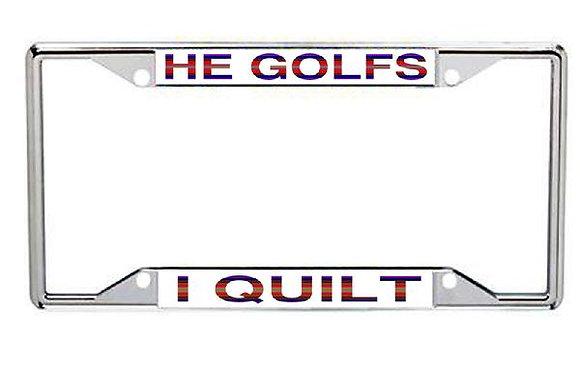 He Golfs... I Quilt Metal License Frame