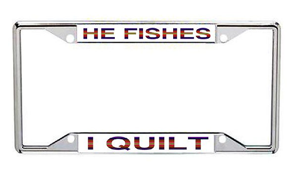 He Fishes... I Quilt Metal License Frame
