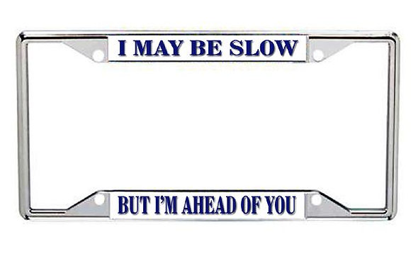 I May Be Slow, But I'm Ahead of You Metal License Frame