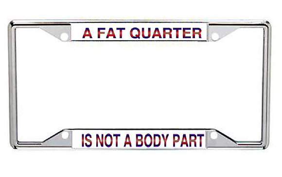 A Fat Quarter Is Not A Body Part Metal License Plate Frame