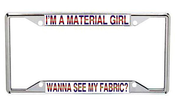 I'm A Material Girl, Wanna See My Fabric? Metal License Frame