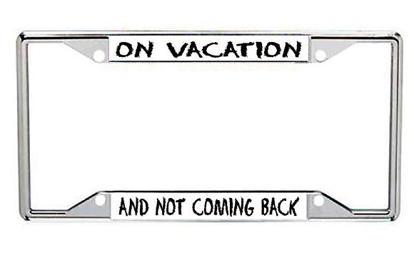 On Vacation and Not Coming Back Metal License Frame