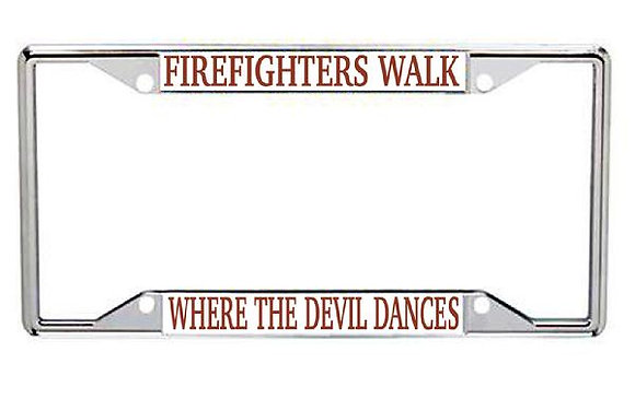 Firefighters Walk Where The Devil Dances Metal License Frame