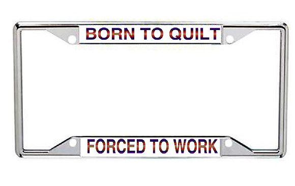 Born To Quilt  Forced To Work Metal License Plate Frame