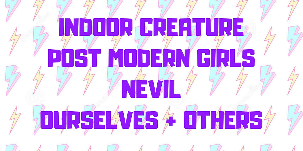 Indoor Creature, Post Modern Girls, Nevil, Ourselves + Others