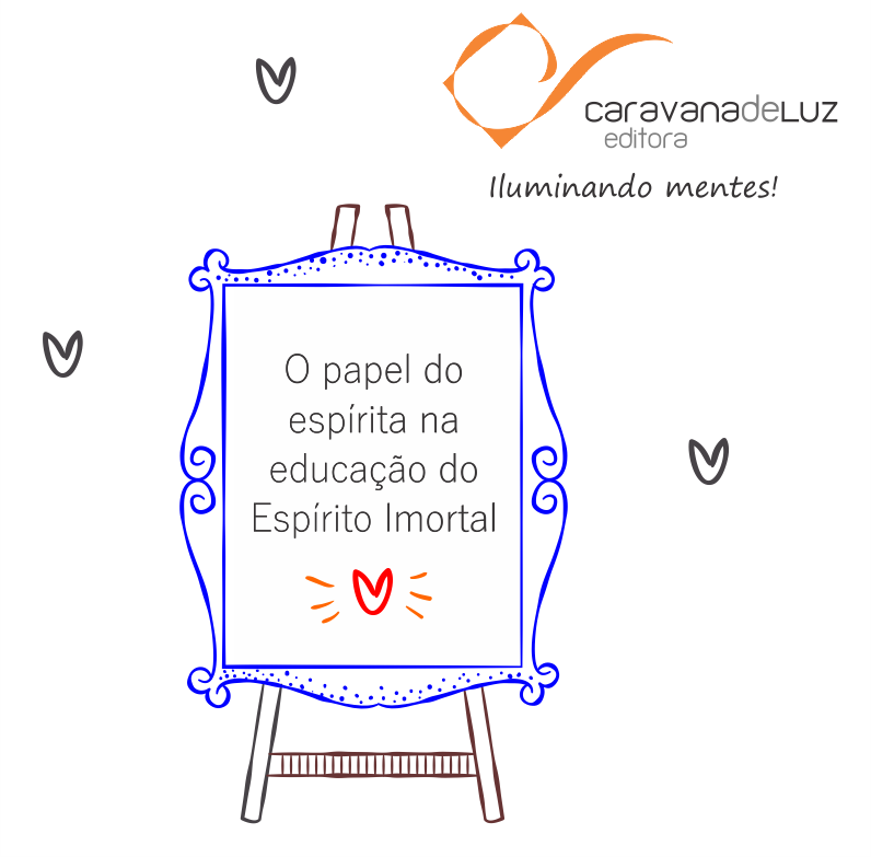 Caravana de Luz Editora: O papel do espírita na educação do Espírito Imortal.