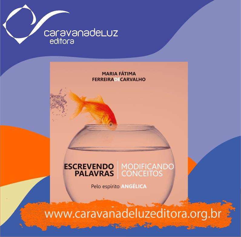 Escrevendo Palavras, Modificando Conceitos – Pelo Espírito Angélica - Caravana de Luz Editora