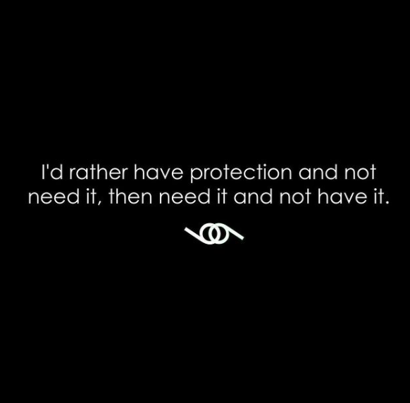 Id rather have protection and not need it, then need it and not have it.