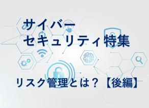 サイバーセキュリティ特集 リスク管理とは?【後編】