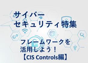 サイバーセキュリティ特集 フレームワークを活用しよう!【CIS Controls編】