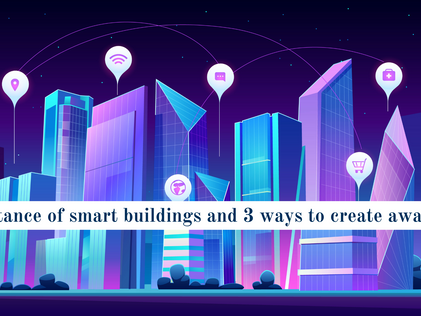 Importance of smart buildings and 3 ways to create awareness