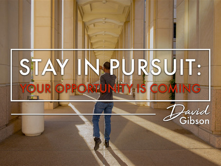 STAY IN PURSUIT: Your Opportunity Is Coming
