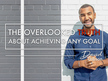 The Overlooked Truth About Achieving Any Goal