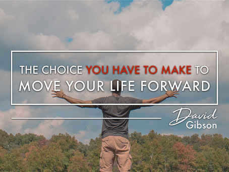 The Choice You Have To Make To Move Your Life Forward