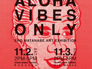 ALOHA VIBES ONLY.   Sho Watanabe ART EXHIBITION.