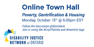 """Image Description: Disability Justice Network of Ontario's Logo is on the bottom left. On the right there is a heading that reads """"Online Town Hall"""". Under this there is more text that reads, """"Poverty, Gentrification & Housing. Monday, October 15th @ 6:00pm EST. Follow the discussion @djnontario. Join in using the #CripTheVote and #HamOnt tags."""""""