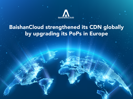 BaishanCloud strengthened its CDN globally by upgrading its PoPs in Europe