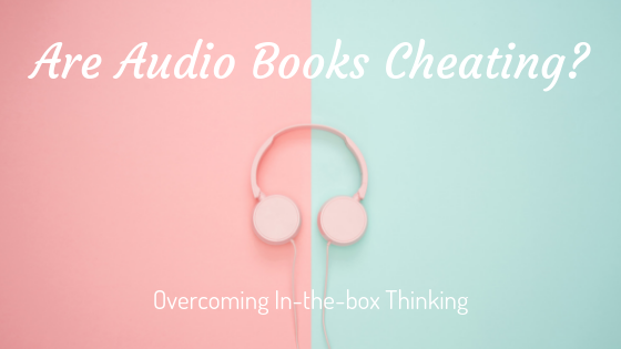 Are Audio Books Cheating?: Overcoming In-the-box Thinking