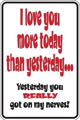 I LOVE YOU TODAY MORE THAN YESTERDAY Funny Sign