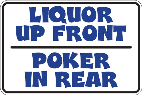 LIQUOR IN FRONT - POKER IN REAR Funny Sign