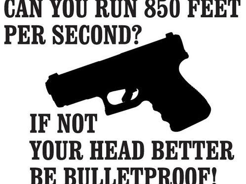 Can you run 850 feet a second? If not your head better be bulletproof sticker