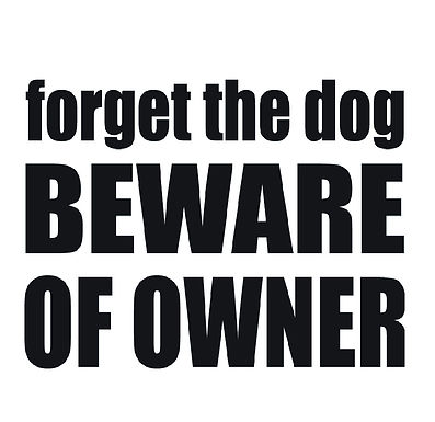 Forget the Dog Beware of Owner
