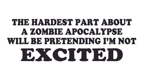 The hardest part about a zombie apocalypse is not being EXCITED! Decal