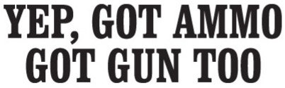 Yep, GOT AMMO Got Gun Too Gun Decal Sticker