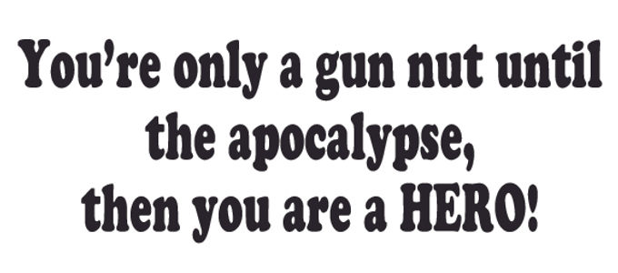 You're only a gun nut until the APOCALYPSE, The you are a HERO! Decal